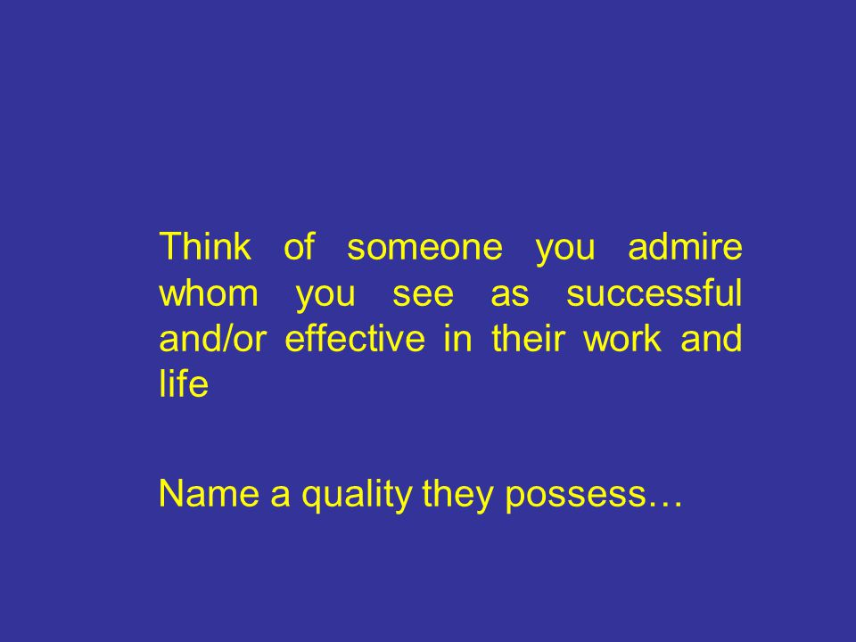 Think of someone you admire whom you see as successful and/or effective in their work and life