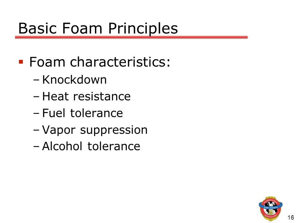 Basic Foam Principles Foam characteristics: Knockdown Heat resistance