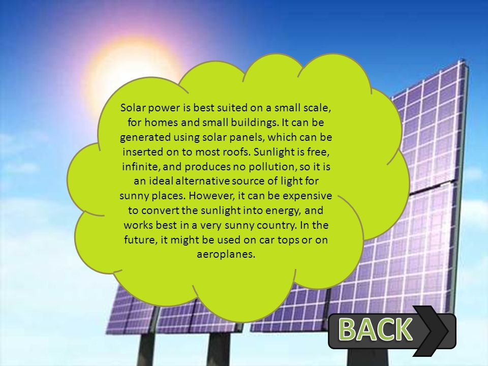 Solar power is best suited on a small scale, for homes and small buildings. It can be generated using solar panels, which can be inserted on to most roofs. Sunlight is free, infinite, and produces no pollution, so it is an ideal alternative source of light for sunny places. However, it can be expensive to convert the sunlight into energy, and works best in a very sunny country. In the future, it might be used on car tops or on aeroplanes.