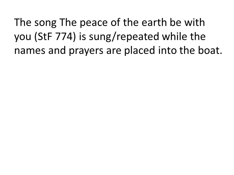 The song The peace of the earth be with you (StF 774) is sung/repeated while the names and prayers are placed into the boat.