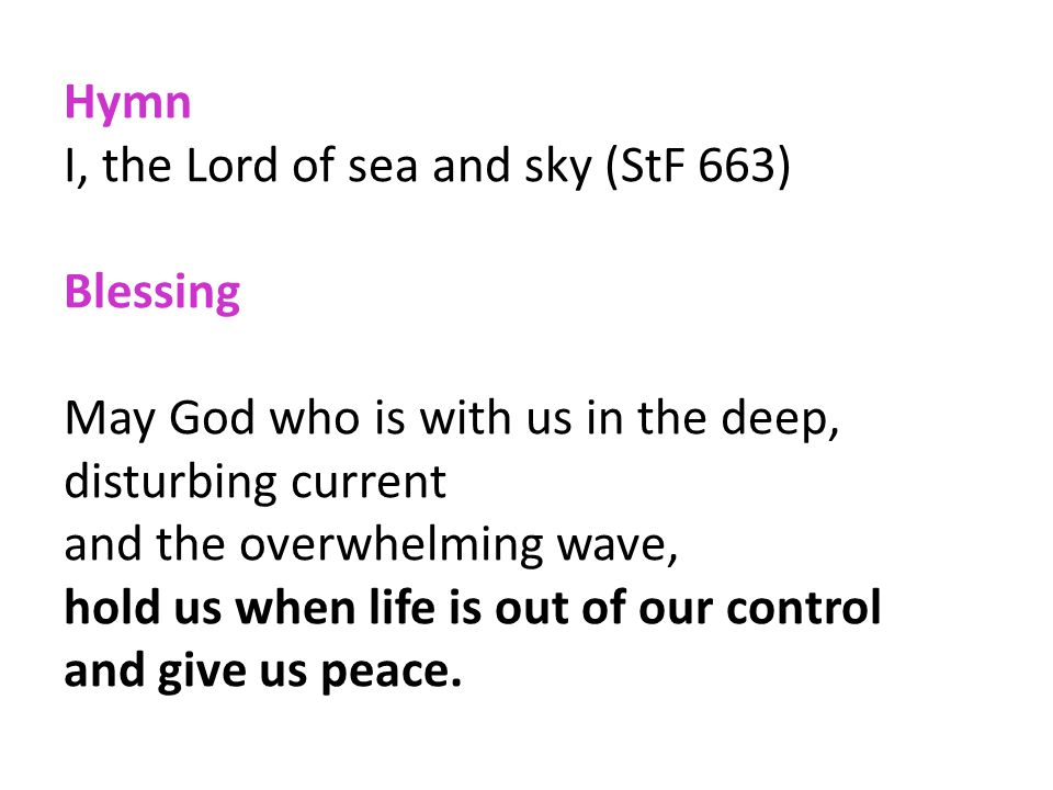 Hymn I, the Lord of sea and sky (StF 663) Blessing. May God who is with us in the deep, disturbing current.