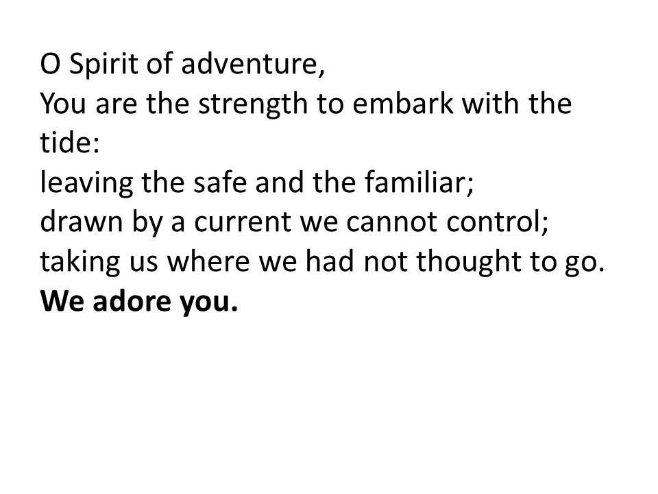 O Spirit of adventure, You are the strength to embark with the tide: leaving the safe and the familiar;