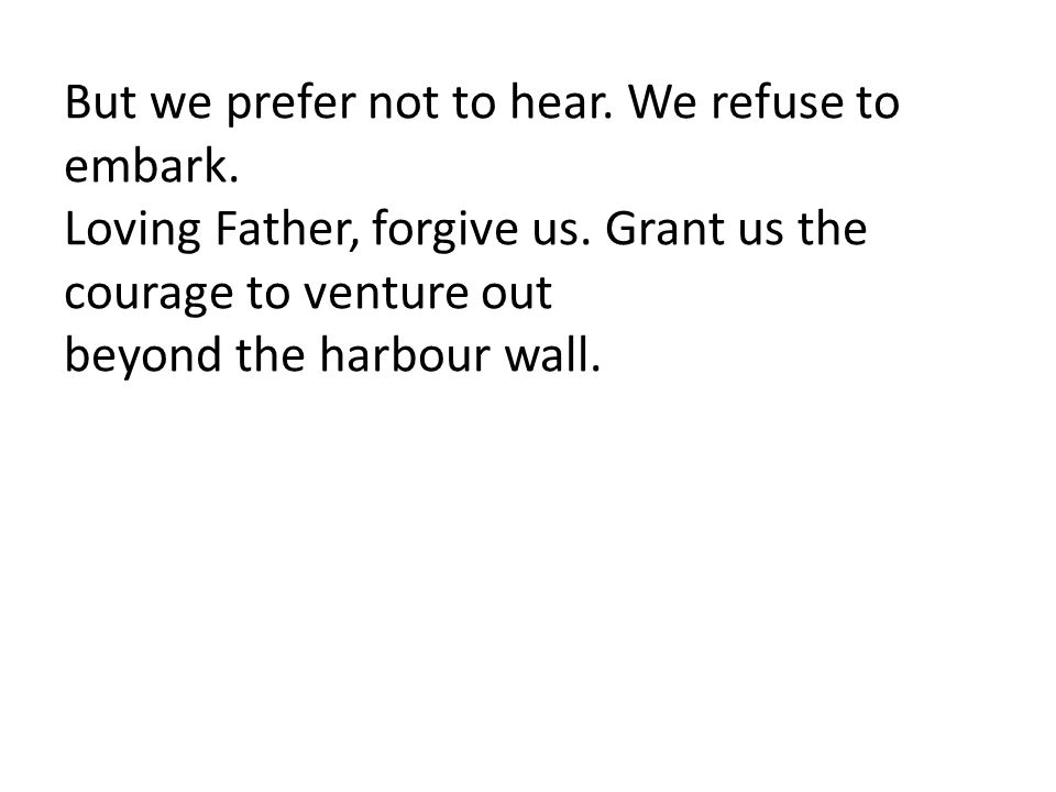 But we prefer not to hear. We refuse to embark.