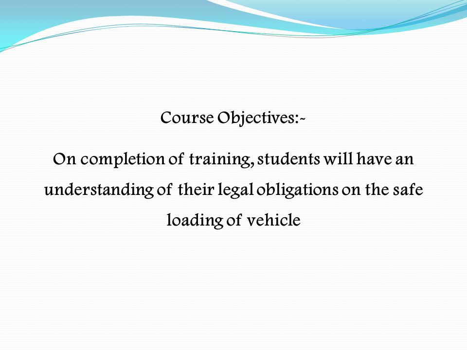Course Objectives:- On completion of training, students will have an understanding of their legal obligations on the safe loading of vehicle.