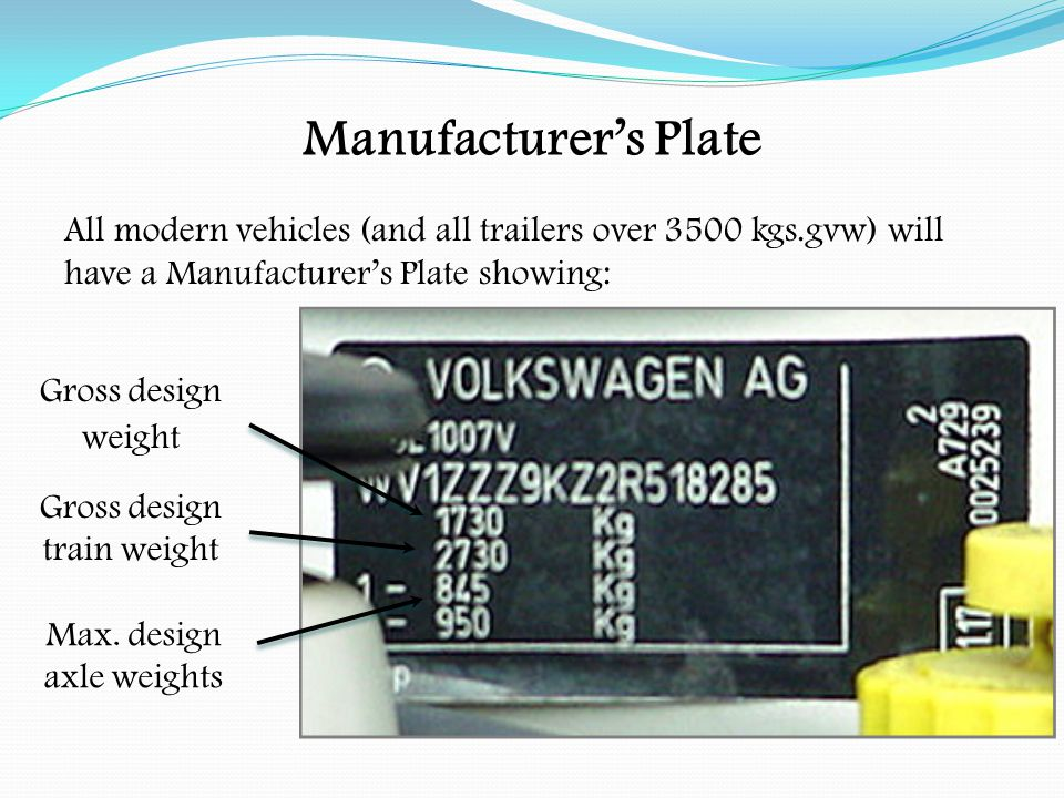 Manufacturer's Plate All modern vehicles (and all trailers over 3500 kgs.gvw) will have a Manufacturer's Plate showing: