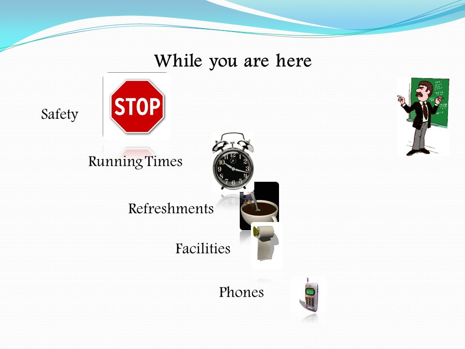 While you are here Safety Running Times Refreshments Facilities Phones