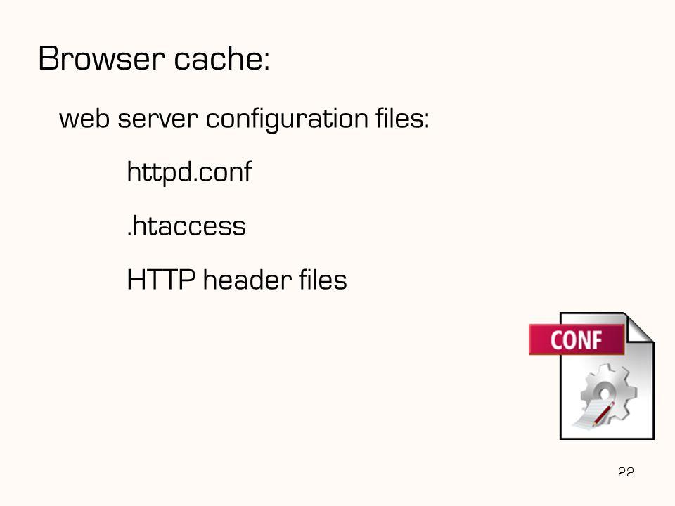 Browser cache: web server configuration files: httpd.conf .htaccess