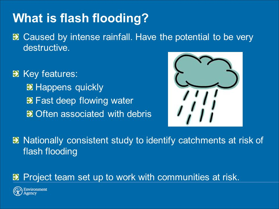 What is flash flooding Caused by intense rainfall. Have the potential to be very destructive. Key features: