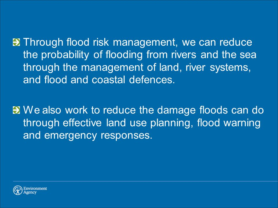 Through flood risk management, we can reduce the probability of flooding from rivers and the sea through the management of land, river systems, and flood and coastal defences.