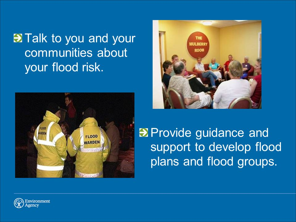 Talk to you and your communities about your flood risk.