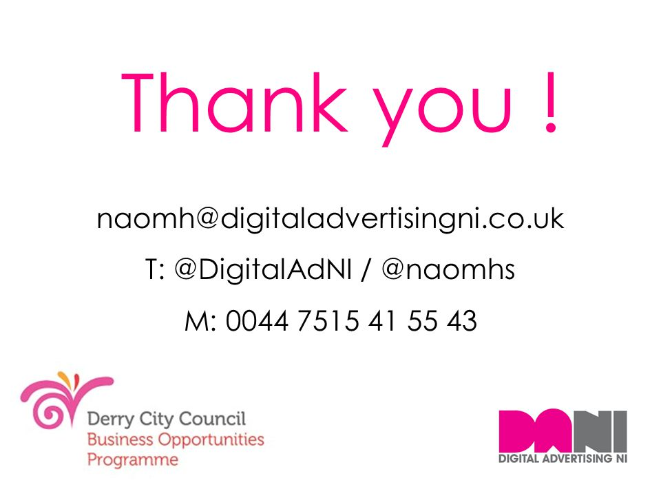 Thank you ! naomh@digitaladvertisingni.co.uk T: @DigitalAdNI / @naomhs M: 0044 7515 41 55 43