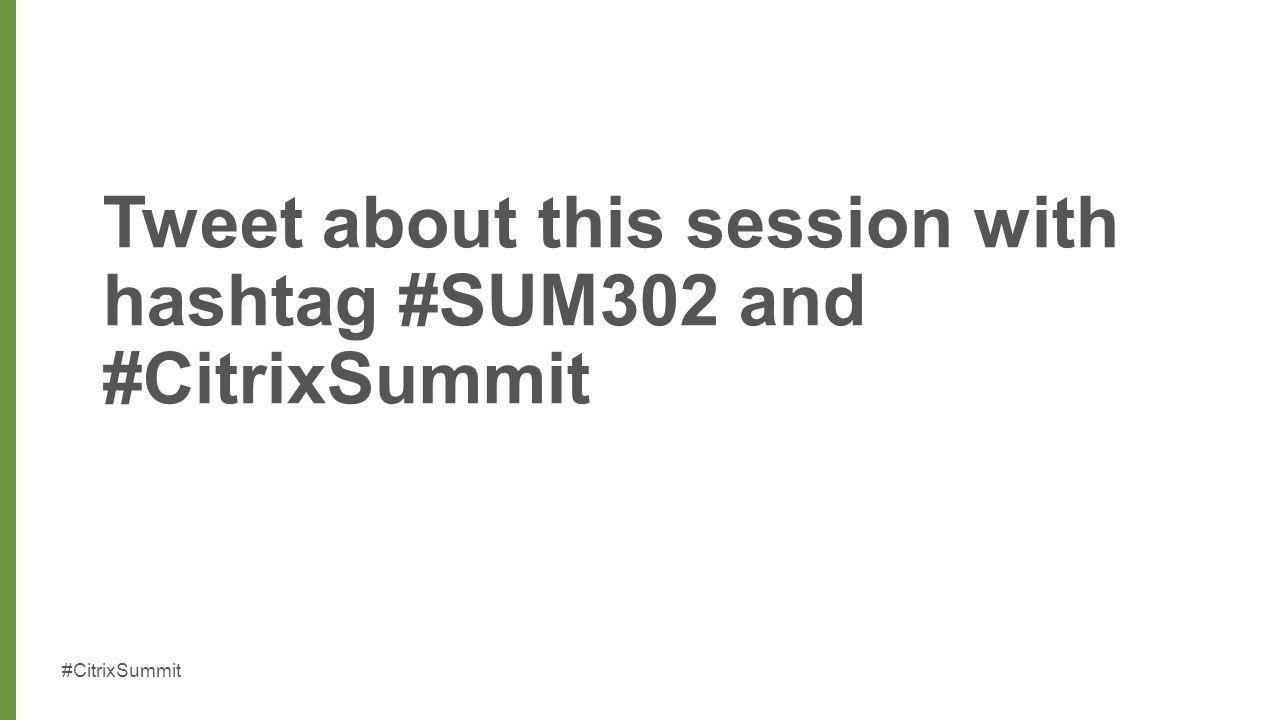 Tweet about this session with hashtag #SUM302 and #CitrixSummit