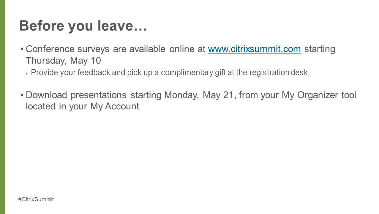 Before you leave… Conference surveys are available online at www.citrixsummit.com starting Thursday, May 10.