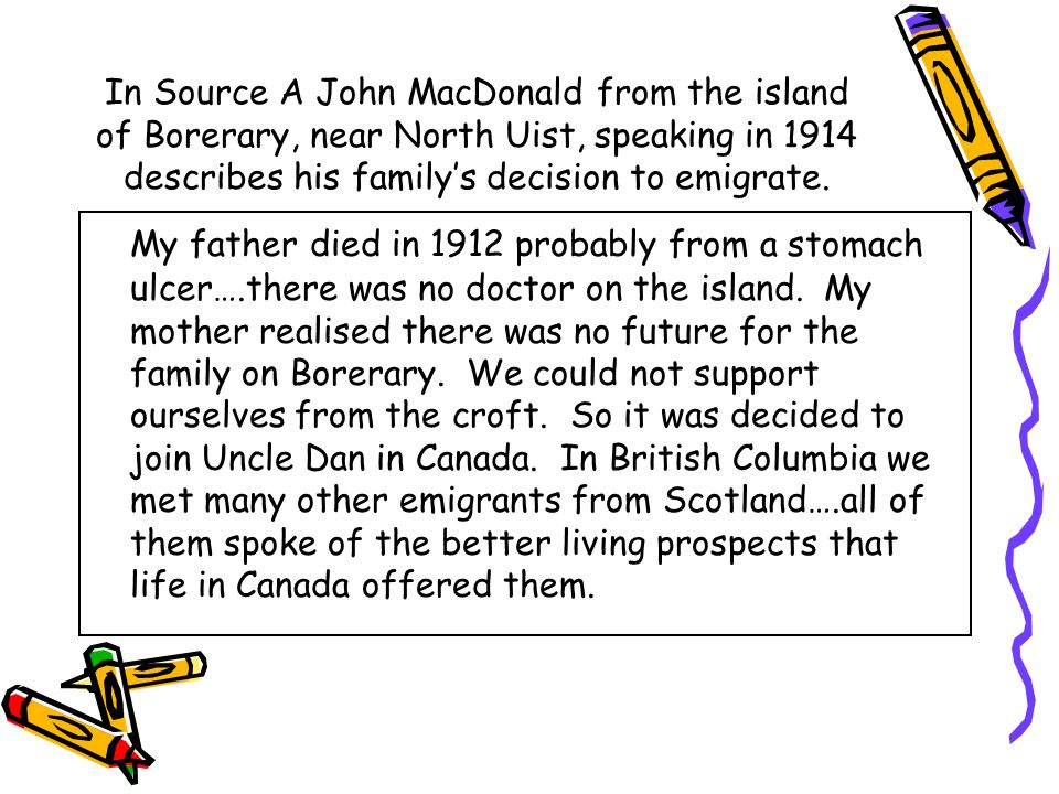 In Source A John MacDonald from the island of Borerary, near North Uist, speaking in 1914 describes his family's decision to emigrate.