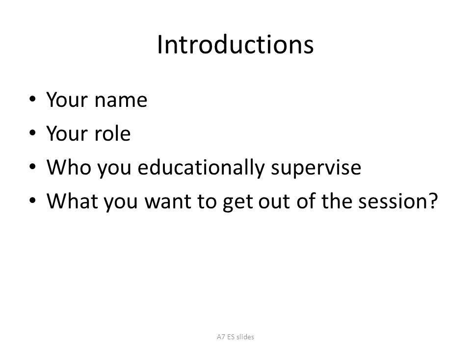 Introductions Your name Your role Who you educationally supervise