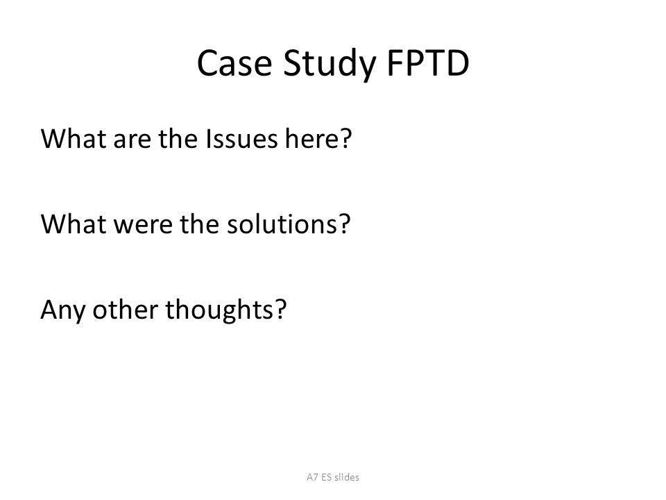 Case Study FPTD What are the Issues here. What were the solutions.