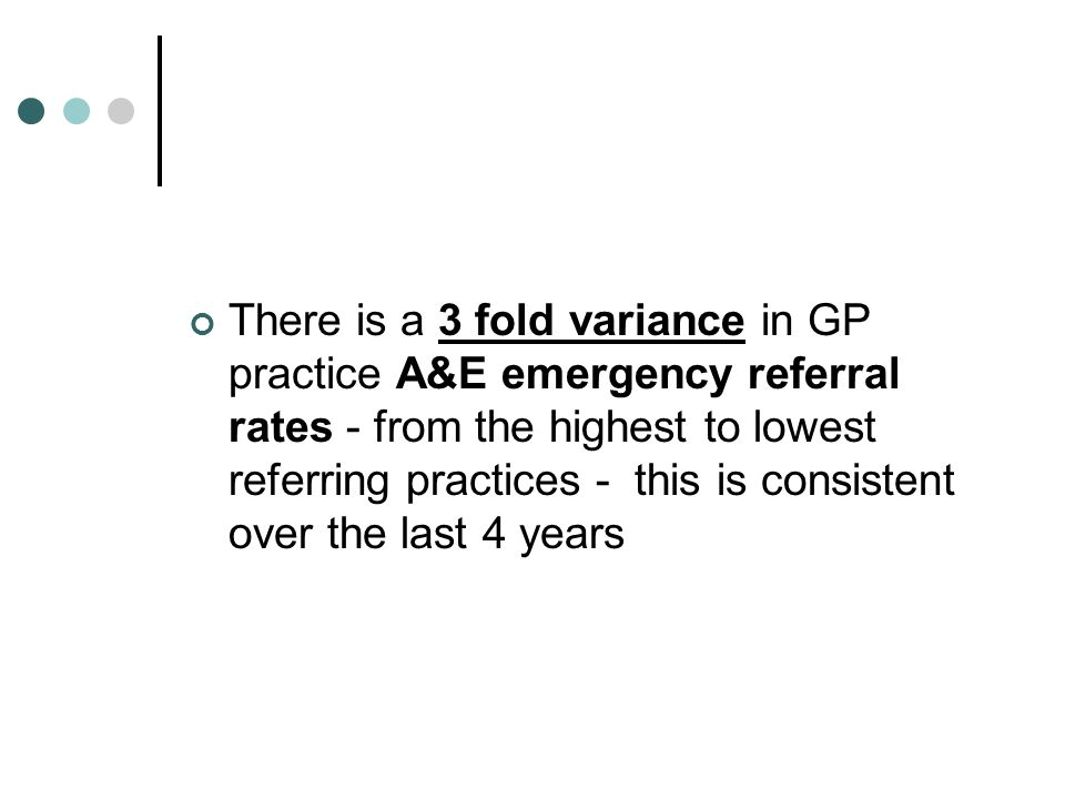 There is a 3 fold variance in GP practice A&E emergency referral rates - from the highest to lowest referring practices - this is consistent over the last 4 years