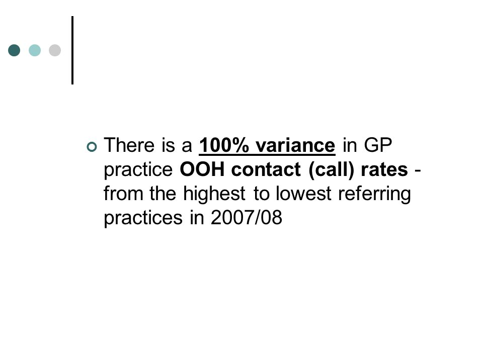 There is a 100% variance in GP practice OOH contact (call) rates - from the highest to lowest referring practices in 2007/08