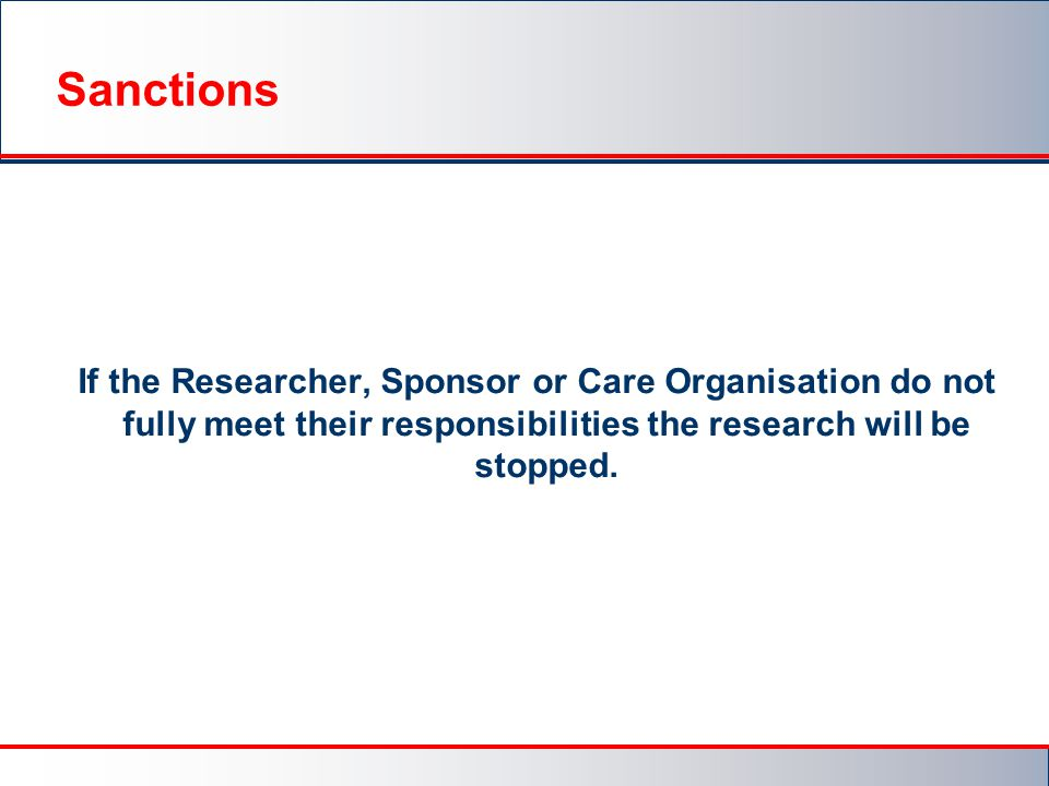Sanctions If the Researcher, Sponsor or Care Organisation do not fully meet their responsibilities the research will be stopped.