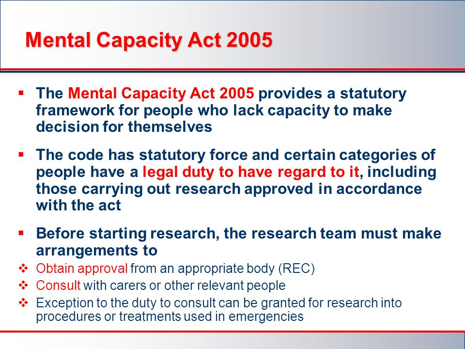 Mental Capacity Act 2005 The Mental Capacity Act 2005 provides a statutory framework for people who lack capacity to make decision for themselves.