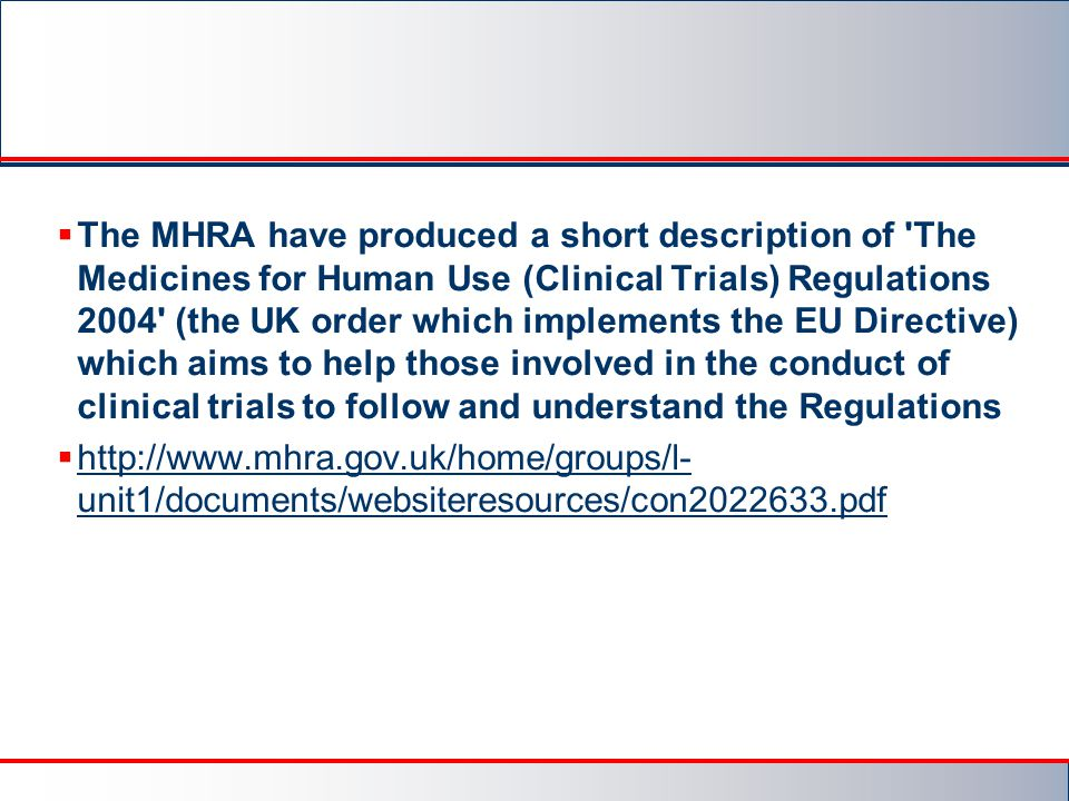 The MHRA have produced a short description of The Medicines for Human Use (Clinical Trials) Regulations 2004 (the UK order which implements the EU Directive) which aims to help those involved in the conduct of clinical trials to follow and understand the Regulations