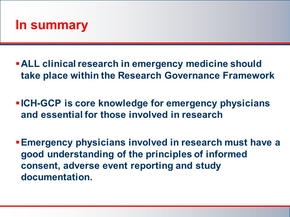 In summary ALL clinical research in emergency medicine should take place within the Research Governance Framework.