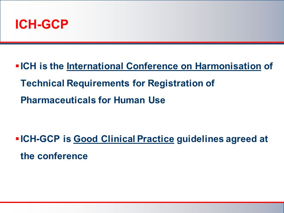 ICH-GCP ICH is the International Conference on Harmonisation of Technical Requirements for Registration of Pharmaceuticals for Human Use.