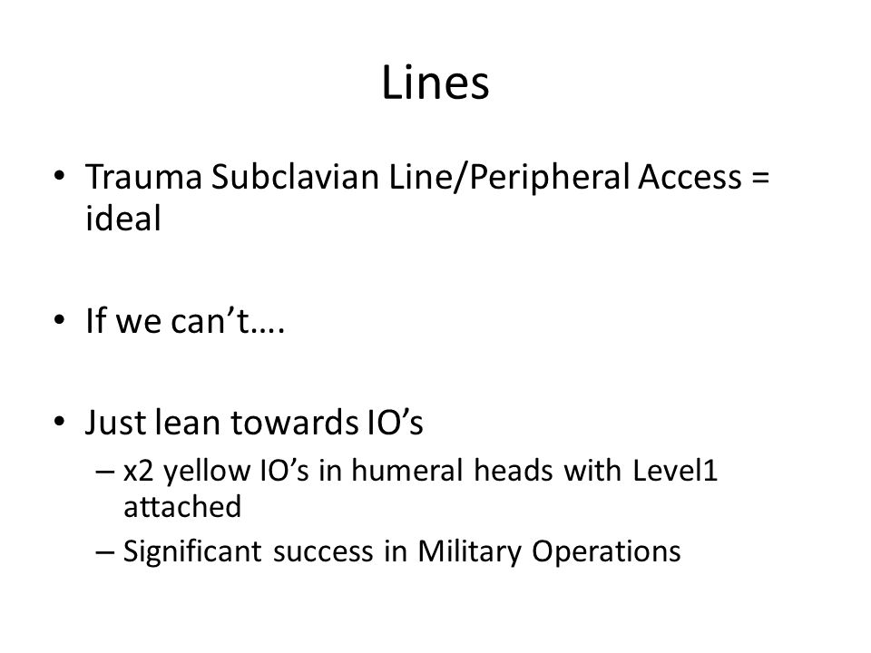 Lines Trauma Subclavian Line/Peripheral Access = ideal If we can't….