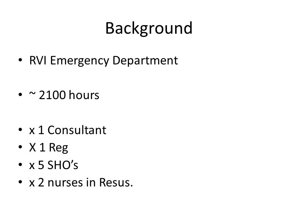 Background RVI Emergency Department ~ 2100 hours x 1 Consultant