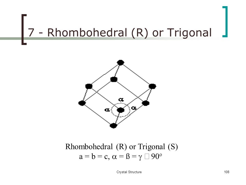 7 - Rhombohedral (R) or Trigonal