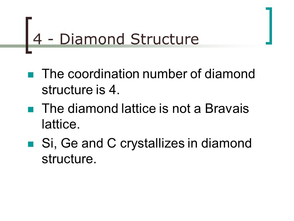 4 - Diamond Structure The coordination number of diamond structure is 4. The diamond lattice is not a Bravais lattice.