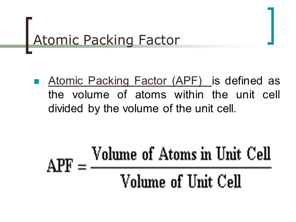 Atomic Packing Factor Atomic Packing Factor (APF) is defined as the volume of atoms within the unit cell divided by the volume of the unit cell.
