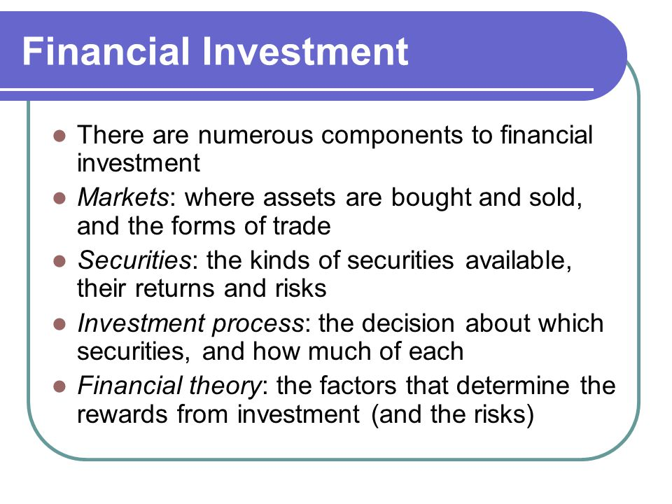 Financial Investment There are numerous components to financial investment. Markets: where assets are bought and sold, and the forms of trade.