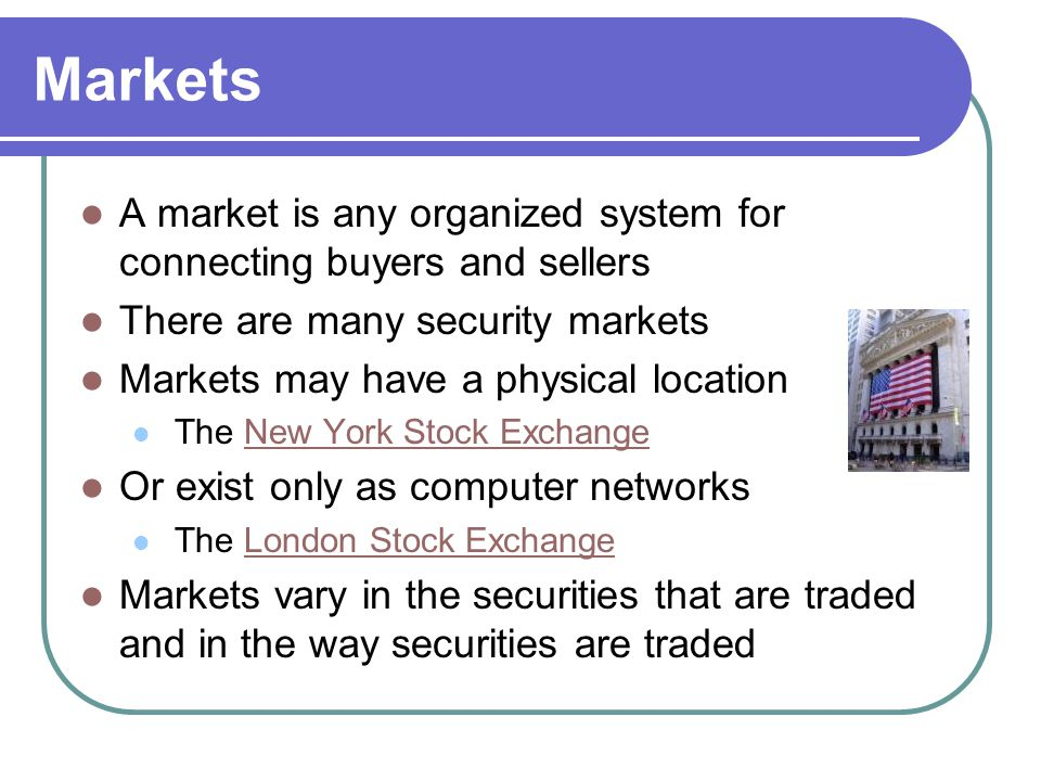 Markets A market is any organized system for connecting buyers and sellers. There are many security markets.
