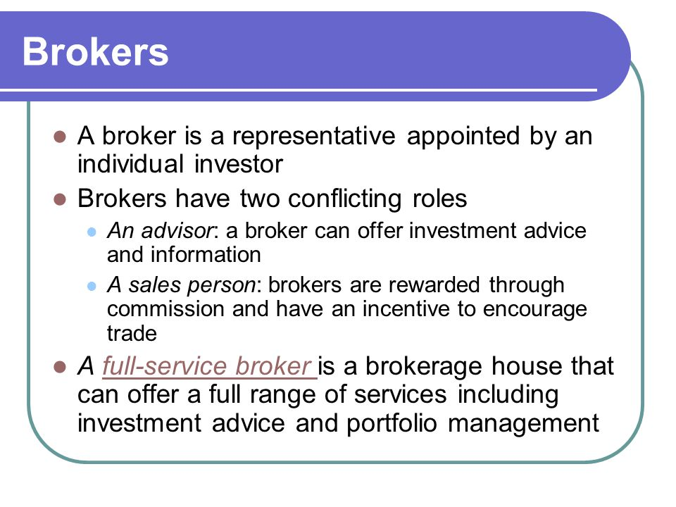 Brokers A broker is a representative appointed by an individual investor. Brokers have two conflicting roles.