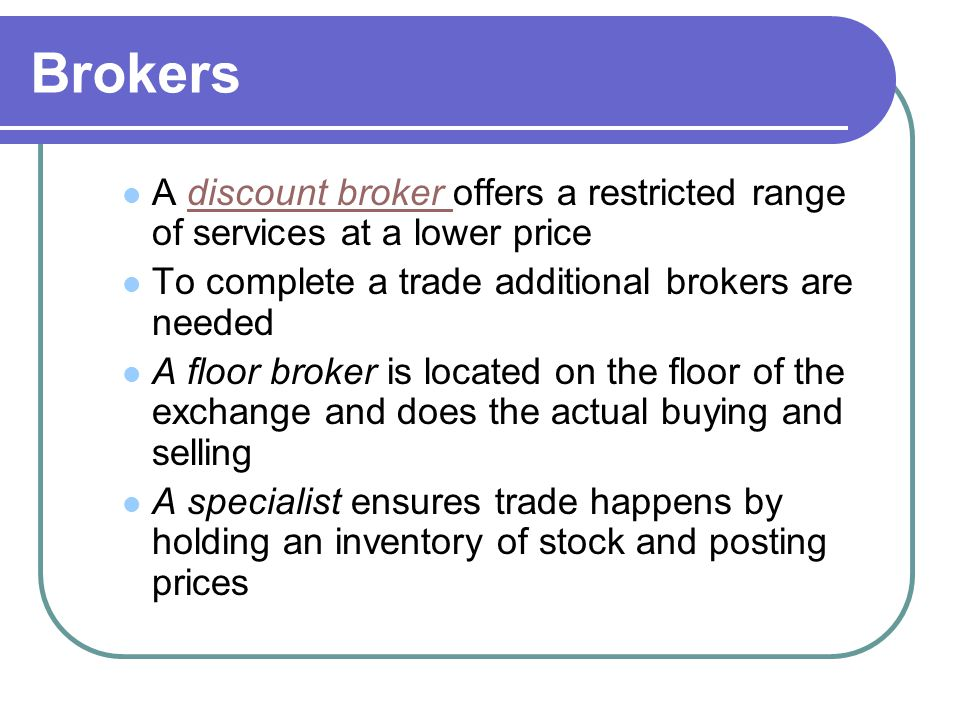 Brokers A discount broker offers a restricted range of services at a lower price. To complete a trade additional brokers are needed.