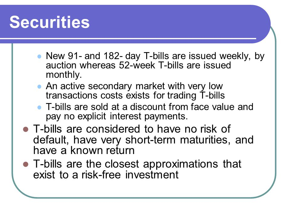Securities New 91- and 182- day T-bills are issued weekly, by auction whereas 52-week T-bills are issued monthly.