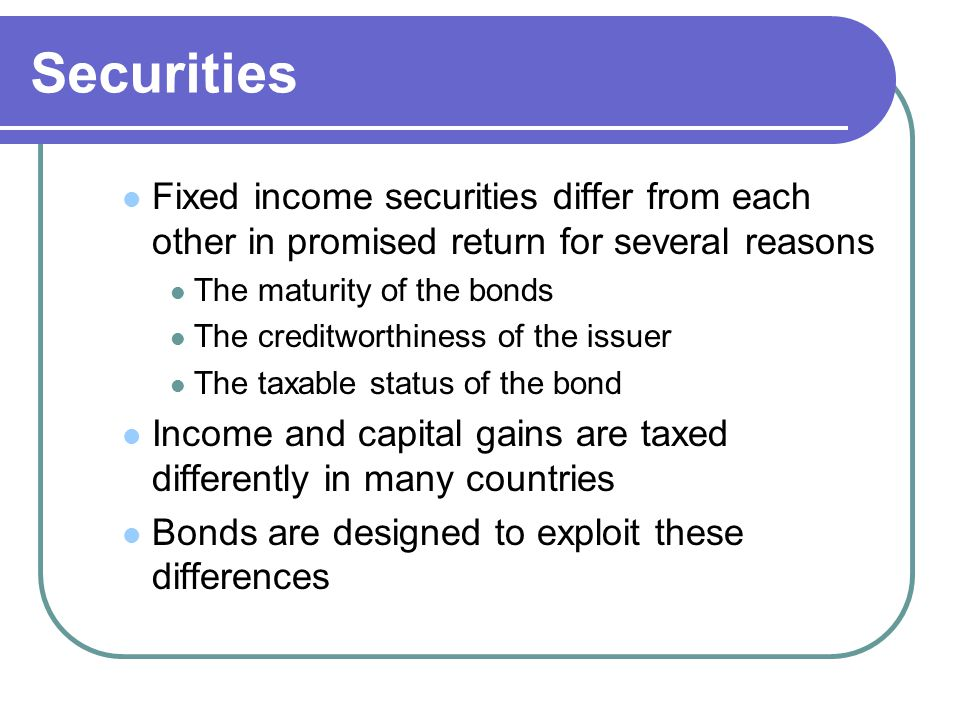 Securities Fixed income securities differ from each other in promised return for several reasons. The maturity of the bonds.
