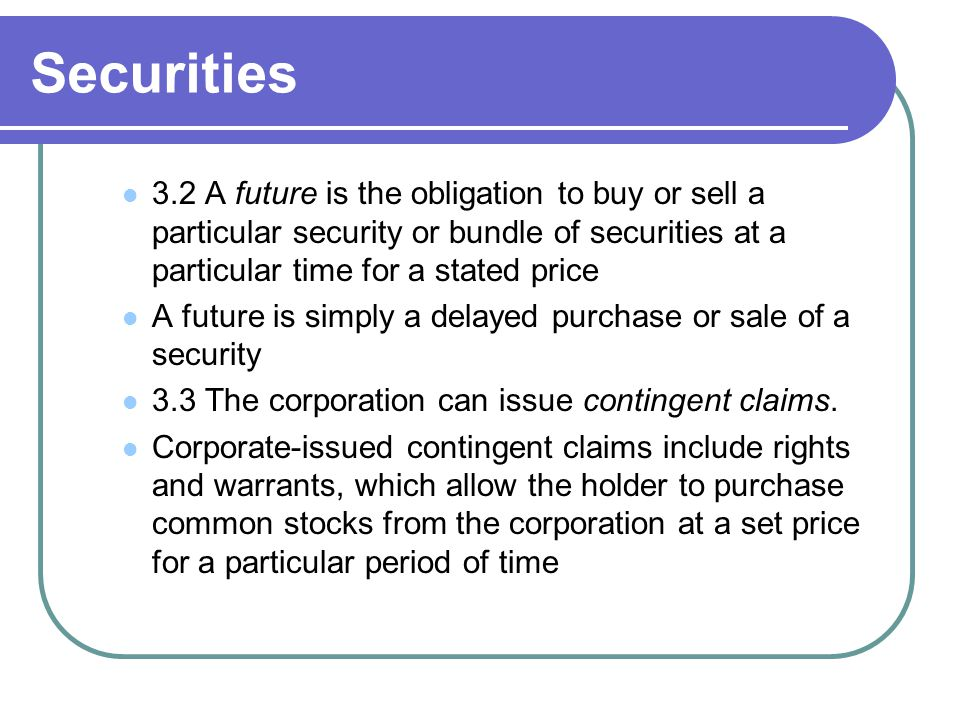 Securities 3.2 A future is the obligation to buy or sell a particular security or bundle of securities at a particular time for a stated price.