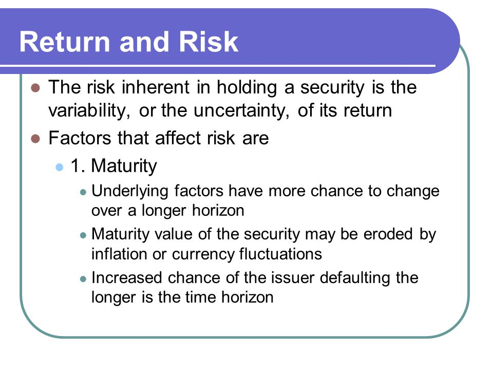 Return and Risk The risk inherent in holding a security is the variability, or the uncertainty, of its return.