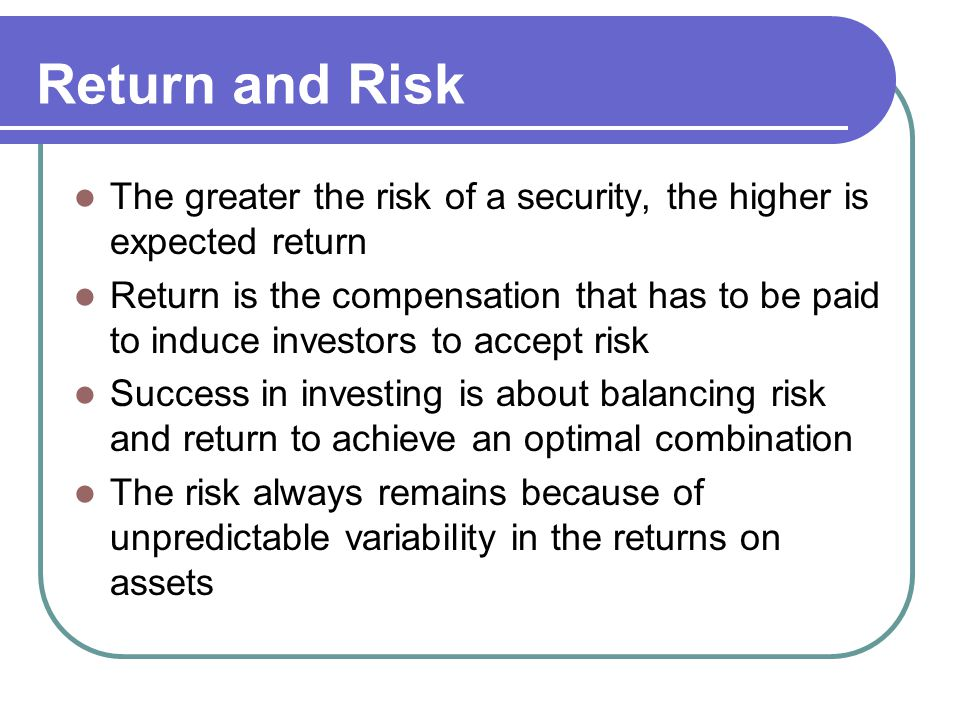 Return and Risk The greater the risk of a security, the higher is expected return.