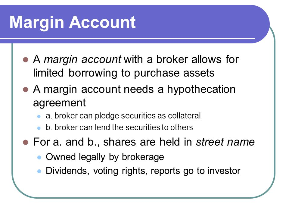 Margin Account A margin account with a broker allows for limited borrowing to purchase assets. A margin account needs a hypothecation agreement.