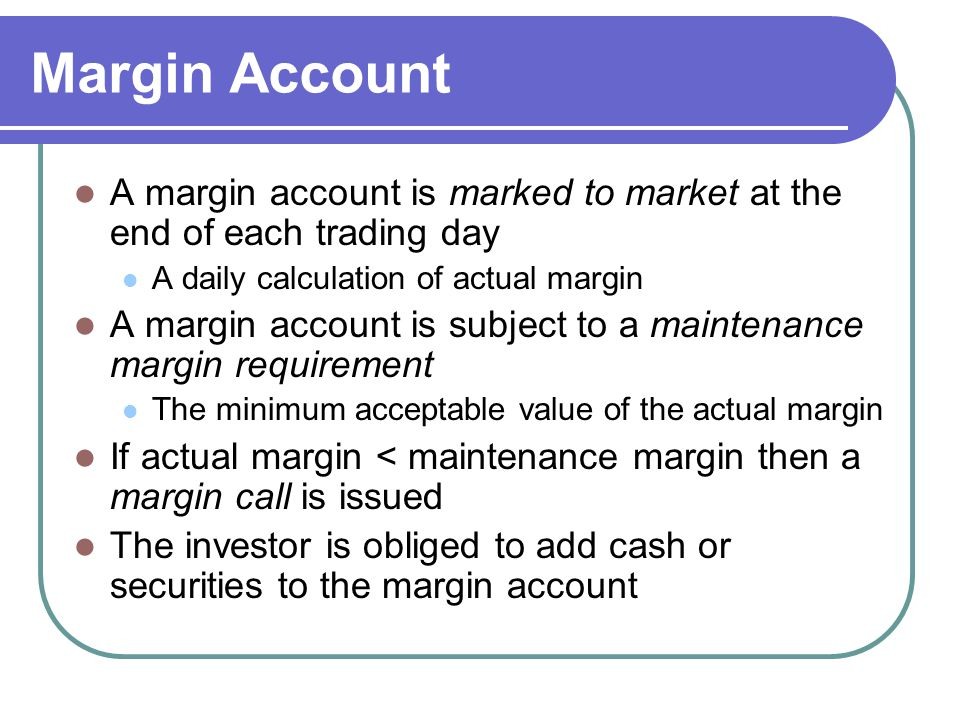 Margin Account A margin account is marked to market at the end of each trading day. A daily calculation of actual margin.