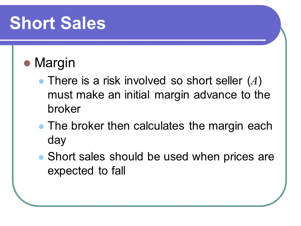Short Sales Margin. There is a risk involved so short seller (A) must make an initial margin advance to the broker.
