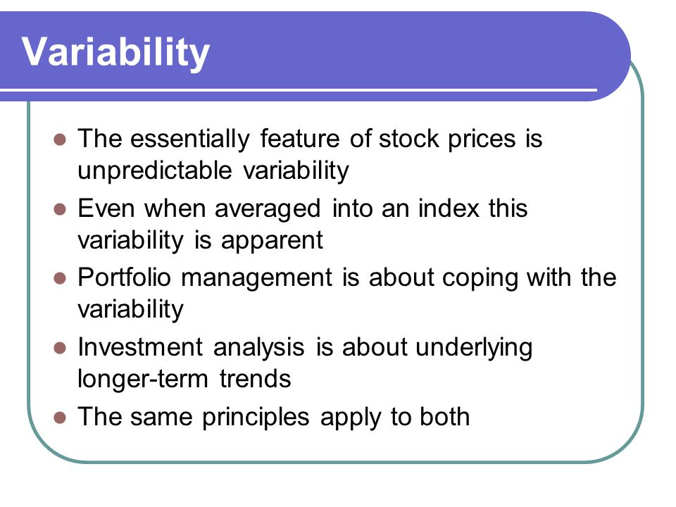 Variability The essentially feature of stock prices is unpredictable variability. Even when averaged into an index this variability is apparent.