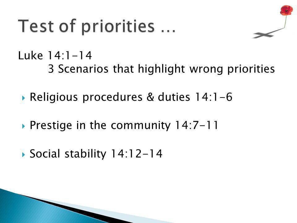 Test of priorities … Luke 14:1-14 3 Scenarios that highlight wrong priorities. Religious procedures & duties 14:1-6.