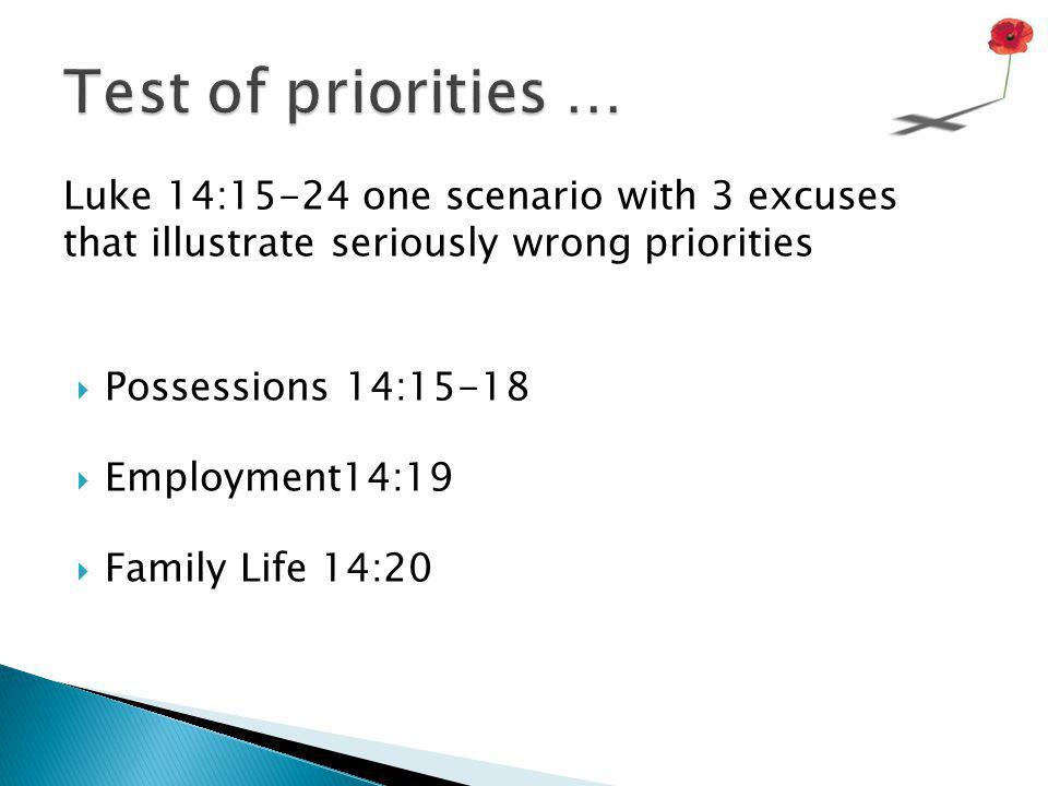 Test of priorities … Luke 14:15-24 one scenario with 3 excuses that illustrate seriously wrong priorities.