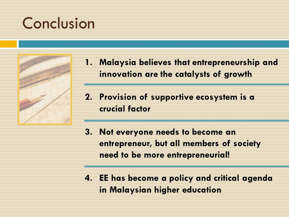 Conclusion Malaysia believes that entrepreneurship and innovation are the catalysts of growth. Provision of supportive ecosystem is a crucial factor.