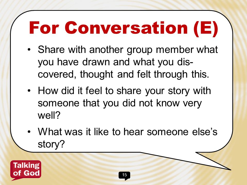 For Conversation (E) Share with another group member what you have drawn and what you dis- covered, thought and felt through this.