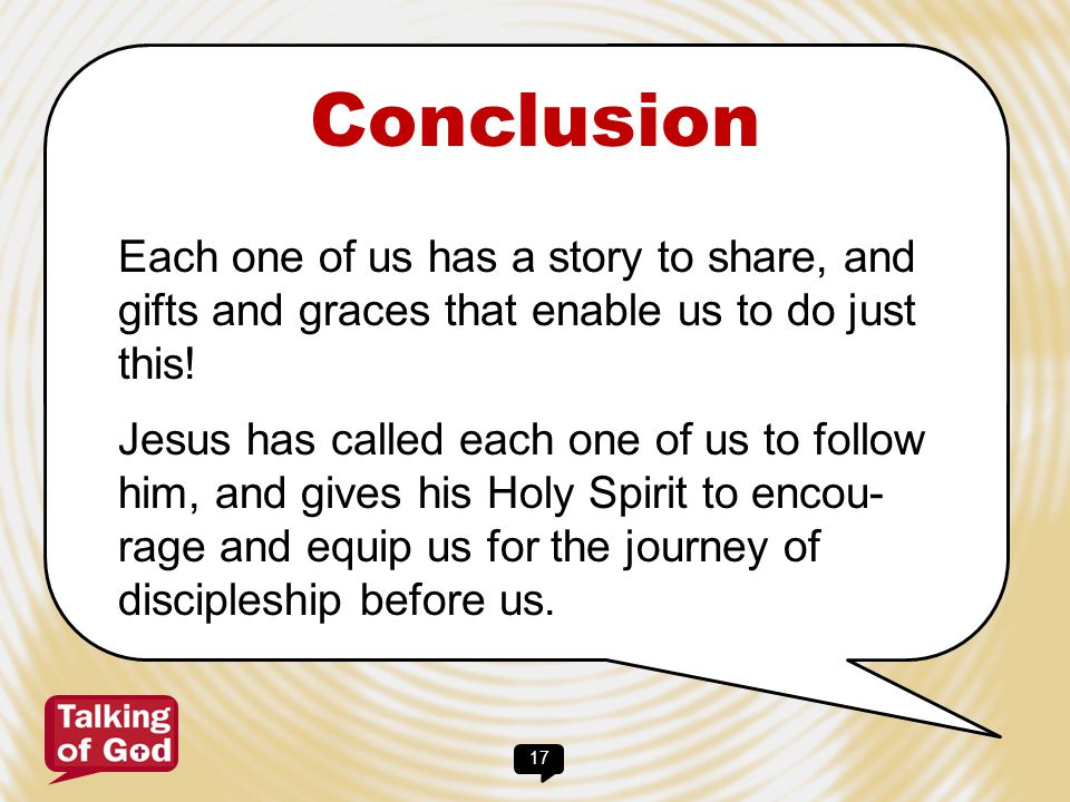 Conclusion Each one of us has a story to share, and gifts and graces that enable us to do just this!